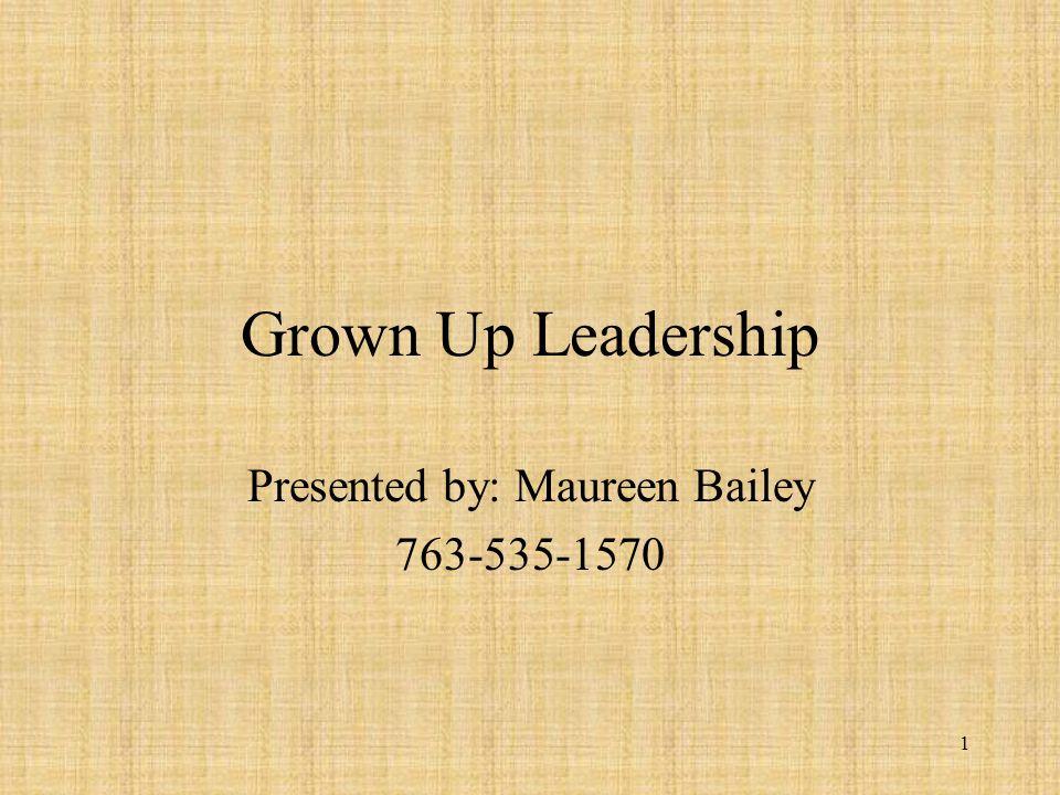 1 Grown Up Leadership Presented by: Maureen Bailey 763-535-1570