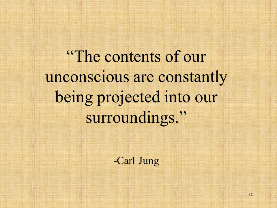 10 The contents of our unconscious are constantly being projected into our surroundings. -Carl Jung