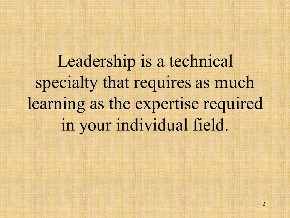 2 Leadership is a technical specialty that requires as much learning as the expertise required in your individual field.