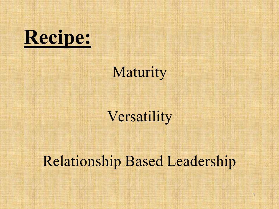 7 Recipe: Maturity Versatility Relationship Based Leadership