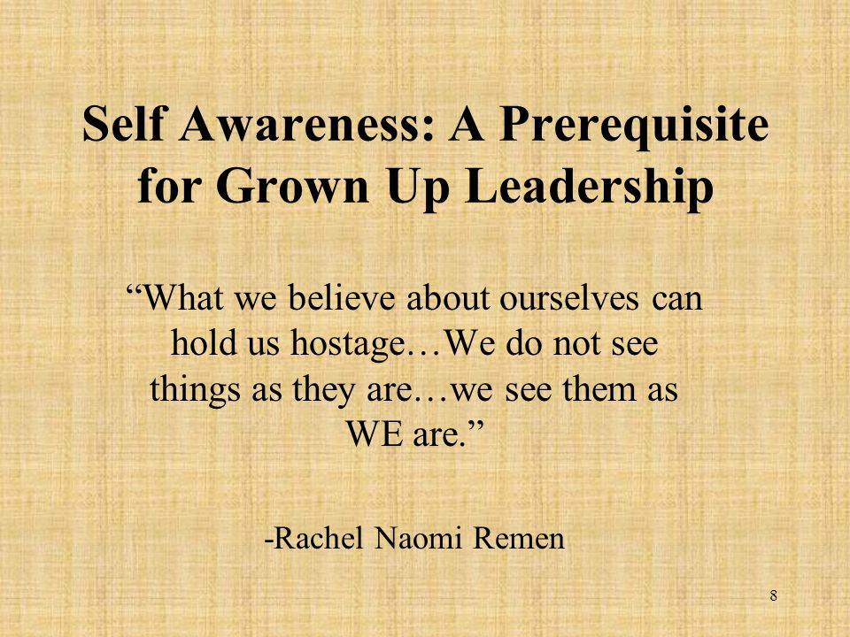 8 Self Awareness: A Prerequisite for Grown Up Leadership What we believe about ourselves can hold us hostage…We do not see things as they are…we see them as WE are. -Rachel Naomi Remen