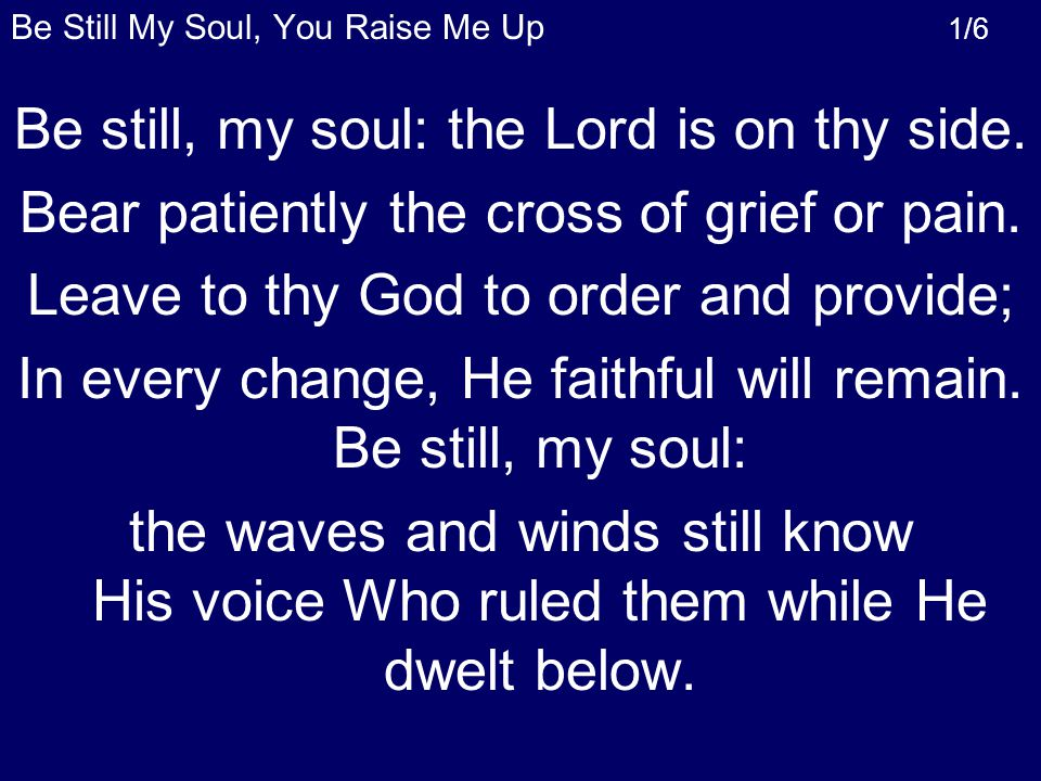 Be Still My Soul, You Raise Me Up 1/6 Be still, my soul: the Lord is on thy side.