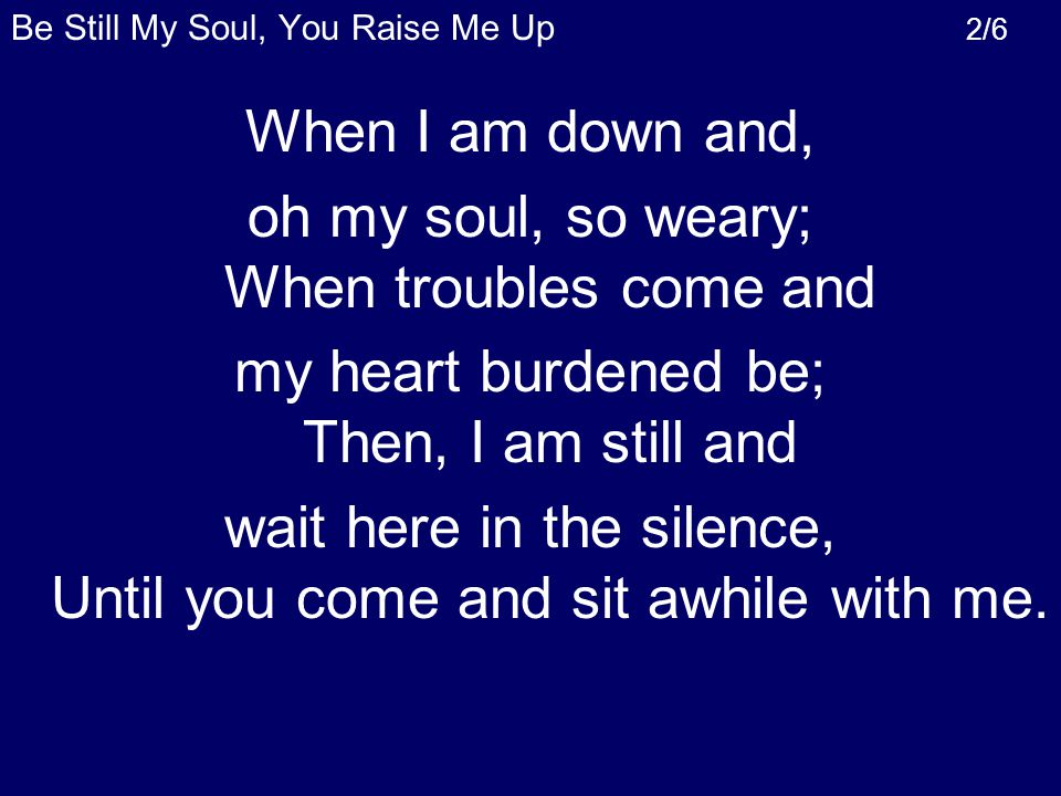 When I am down and, oh my soul, so weary; When troubles come and my heart burdened be; Then, I am still and wait here in the silence, Until you come and sit awhile with me.