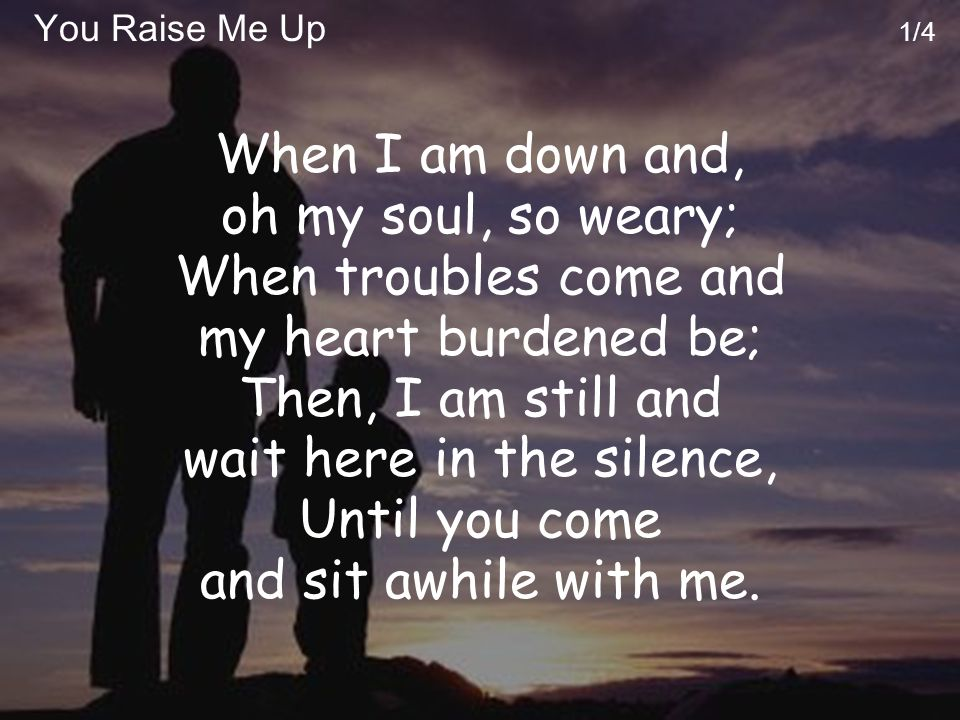 You Raise Me Up 2/4 You raise me up, so I can stand on mountains; You raise me up, to walk on stormy seas; I am strong, when I am on your shoulders; You raise me up to more than I can be.