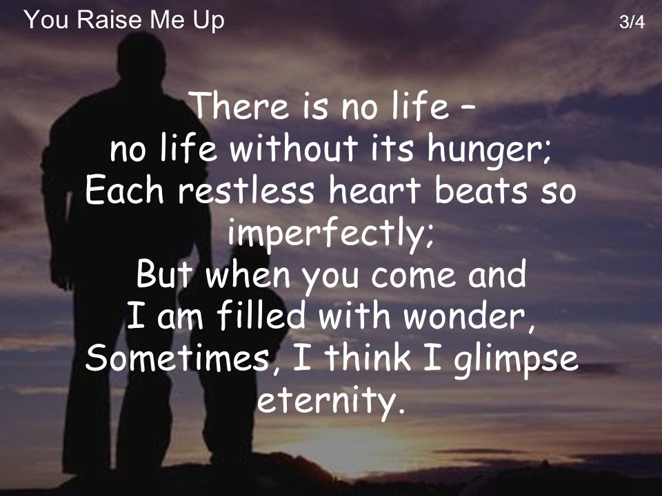 You Raise Me Up 3/4 There is no life – no life without its hunger; Each restless heart beats so imperfectly; But when you come and I am filled with wonder, Sometimes, I think I glimpse eternity.