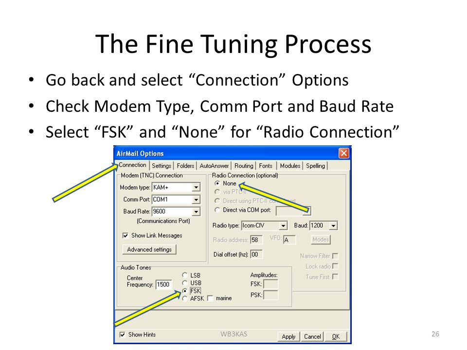 The Fine Tuning Process Go back and select Connection Options Check Modem Type, Comm Port and Baud Rate Select FSK and None for Radio Connection 26WB3KAS