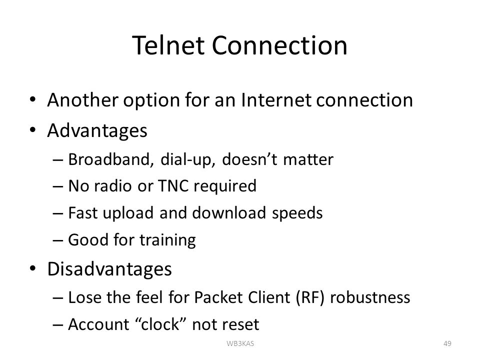 Telnet Connection Another option for an Internet connection Advantages – Broadband, dial-up, doesn't matter – No radio or TNC required – Fast upload and download speeds – Good for training Disadvantages – Lose the feel for Packet Client (RF) robustness – Account clock not reset 49WB3KAS