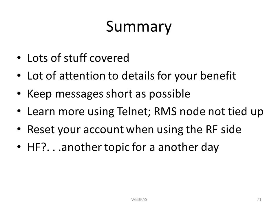 Summary Lots of stuff covered Lot of attention to details for your benefit Keep messages short as possible Learn more using Telnet; RMS node not tied up Reset your account when using the RF side HF ...another topic for a another day WB3KAS71