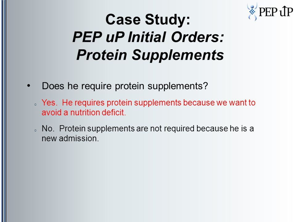 Case Study: PEP uP Initial Orders: Protein Supplements Does he require protein supplements? o Yes. He requires protein supplements because we want to