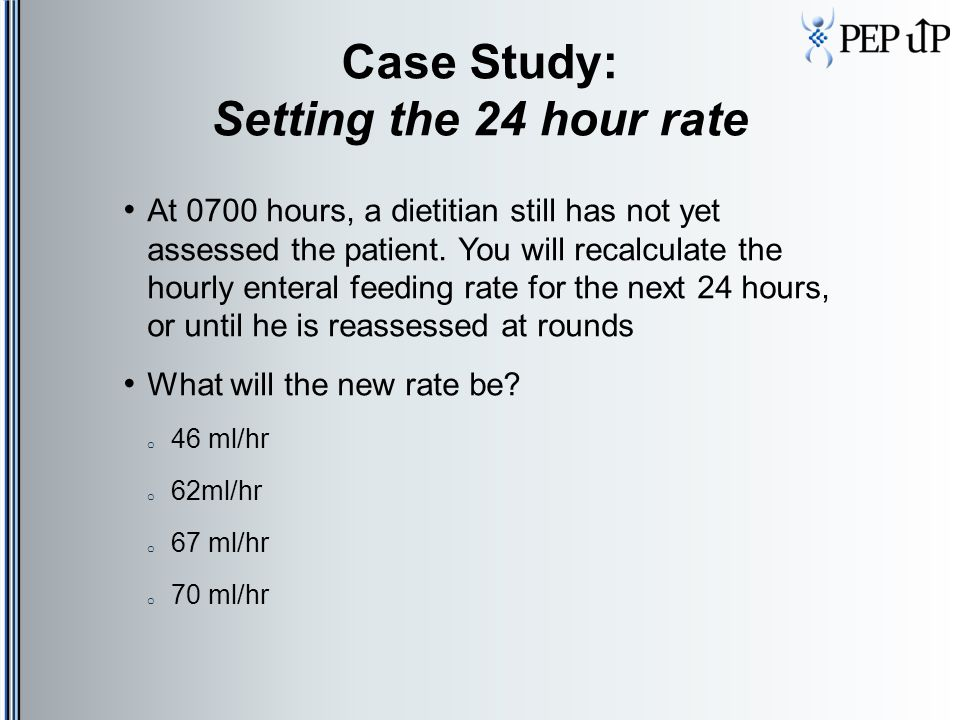 Case Study: Setting the 24 hour rate At 0700 hours, a dietitian still has not yet assessed the patient. You will recalculate the hourly enteral feedin