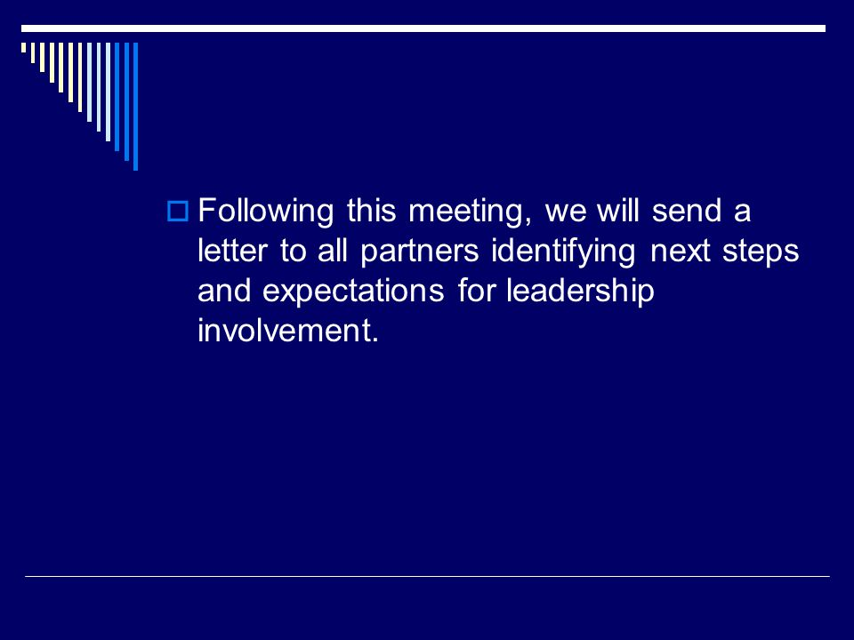  Following this meeting, we will send a letter to all partners identifying next steps and expectations for leadership involvement.