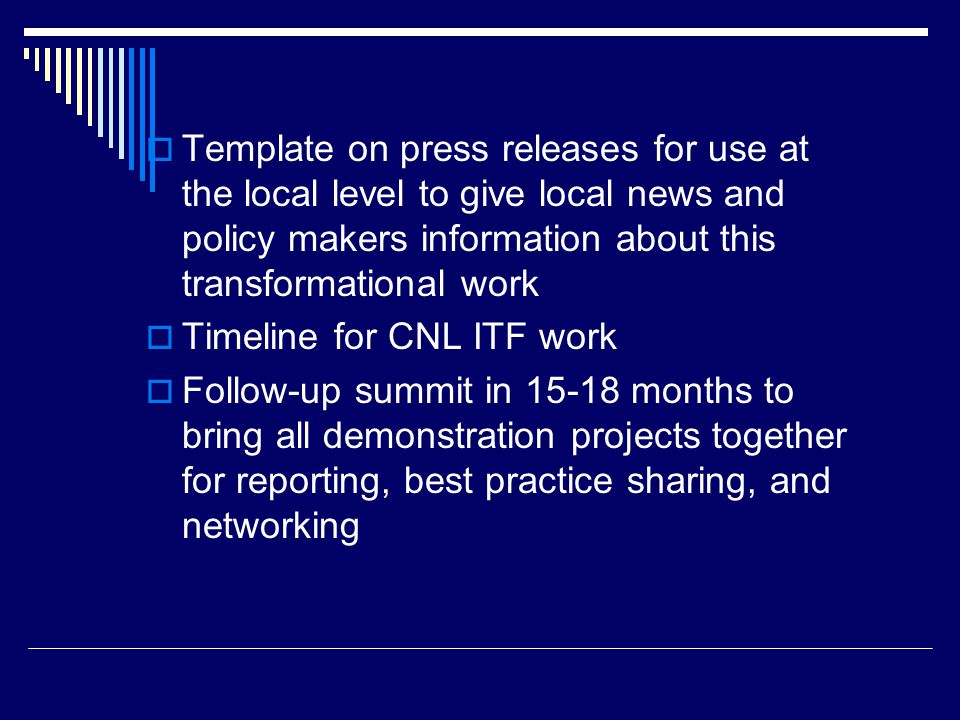  Template on press releases for use at the local level to give local news and policy makers information about this transformational work  Timeline for CNL ITF work  Follow-up summit in 15-18 months to bring all demonstration projects together for reporting, best practice sharing, and networking