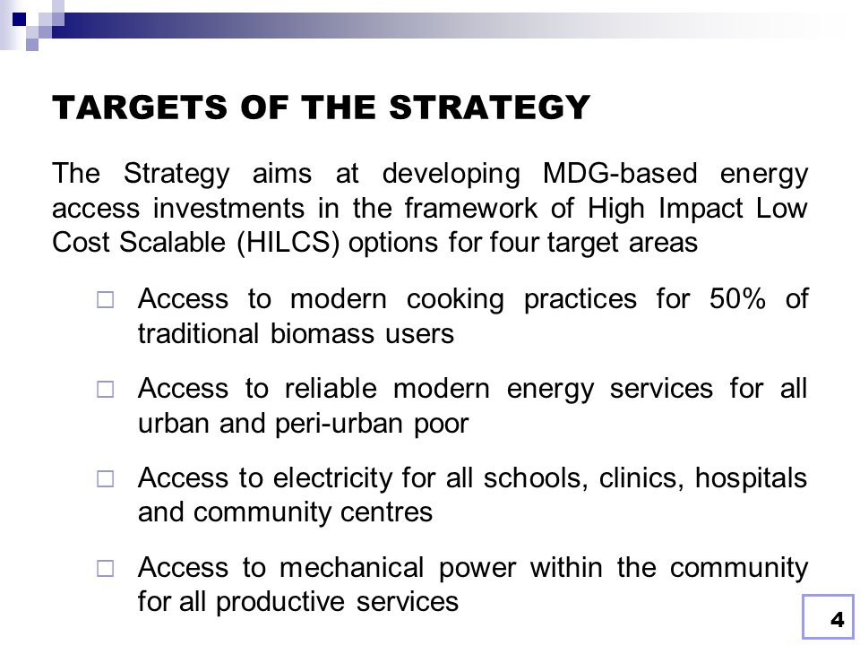 4 TARGETS OF THE STRATEGY The Strategy aims at developing MDG-based energy access investments in the framework of High Impact Low Cost Scalable (HILCS) options for four target areas  Access to modern cooking practices for 50% of traditional biomass users  Access to reliable modern energy services for all urban and peri-urban poor  Access to electricity for all schools, clinics, hospitals and community centres  Access to mechanical power within the community for all productive services