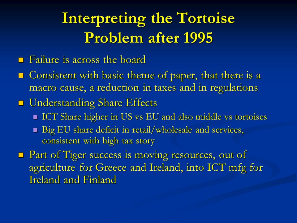 Interpreting the Tortoise Problem after 1995 Failure is across the board Failure is across the board Consistent with basic theme of paper, that there is a macro cause, a reduction in taxes and in regulations Consistent with basic theme of paper, that there is a macro cause, a reduction in taxes and in regulations Understanding Share Effects Understanding Share Effects ICT Share higher in US vs EU and also middle vs tortoises ICT Share higher in US vs EU and also middle vs tortoises Big EU share deficit in retail/wholesale and services, consistent with high tax story Big EU share deficit in retail/wholesale and services, consistent with high tax story Part of Tiger success is moving resources, out of agriculture for Greece and Ireland, into ICT mfg for Ireland and Finland Part of Tiger success is moving resources, out of agriculture for Greece and Ireland, into ICT mfg for Ireland and Finland