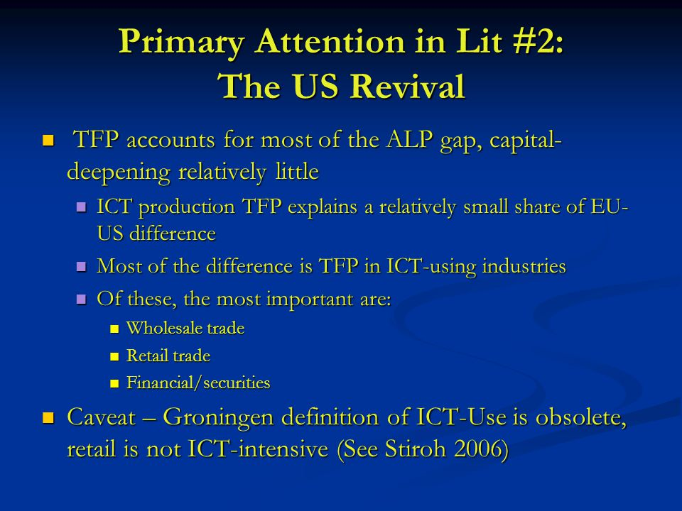 Primary Attention in Lit #2: The US Revival TFP accounts for most of the ALP gap, capital- deepening relatively little TFP accounts for most of the ALP gap, capital- deepening relatively little ICT production TFP explains a relatively small share of EU- US difference ICT production TFP explains a relatively small share of EU- US difference Most of the difference is TFP in ICT-using industries Most of the difference is TFP in ICT-using industries Of these, the most important are: Of these, the most important are: Wholesale trade Wholesale trade Retail trade Retail trade Financial/securities Financial/securities Caveat – Groningen definition of ICT-Use is obsolete, retail is not ICT-intensive (See Stiroh 2006) Caveat – Groningen definition of ICT-Use is obsolete, retail is not ICT-intensive (See Stiroh 2006)