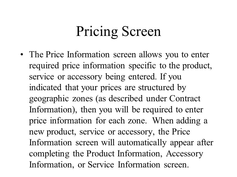 Pricing Screen The Price Information screen allows you to enter required price information specific to the product, service or accessory being entered