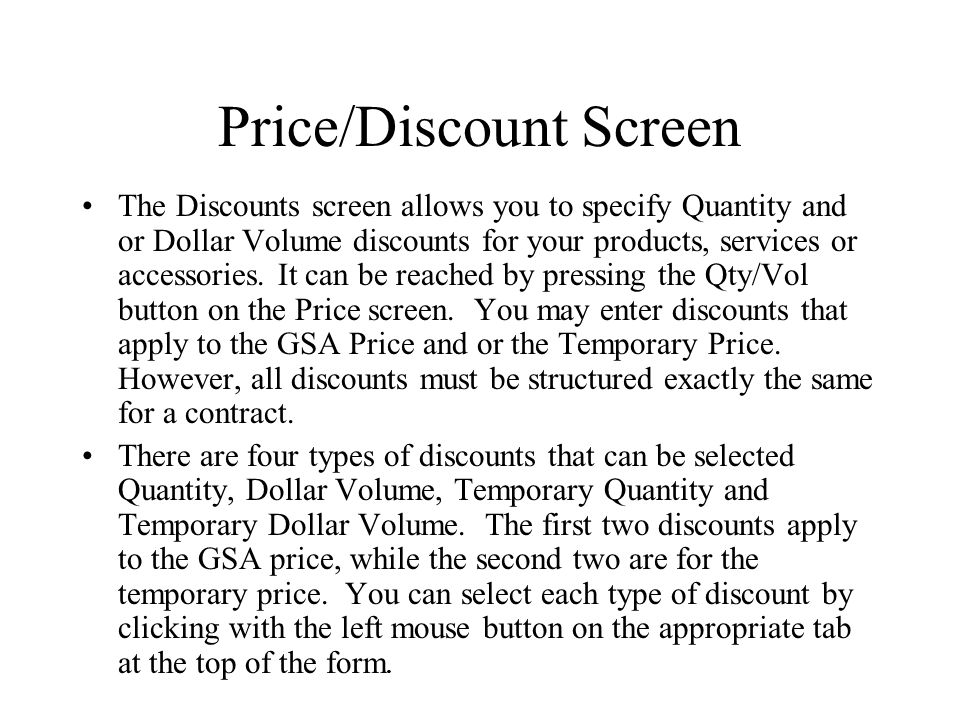 Price/Discount Screen The Discounts screen allows you to specify Quantity and or Dollar Volume discounts for your products, services or accessories. I