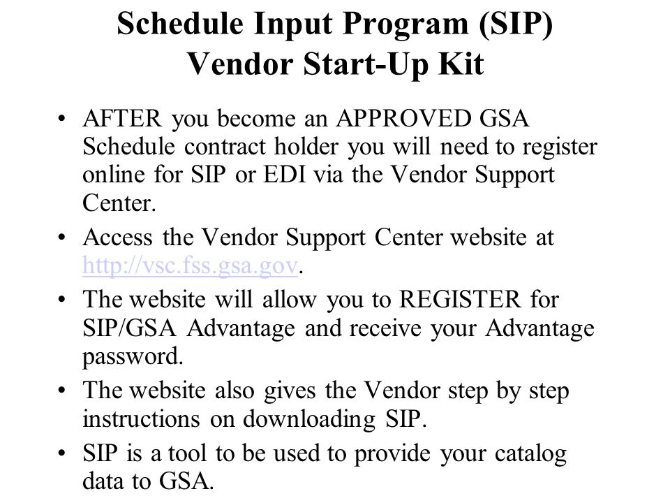 AFTER you become an APPROVED GSA Schedule contract holder you will need to register online for SIP or EDI via the Vendor Support Center. Access the Ve