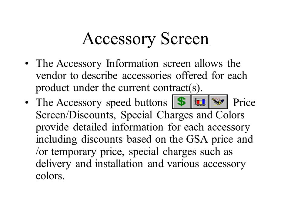 Accessory Screen The Accessory Information screen allows the vendor to describe accessories offered for each product under the current contract(s). Th
