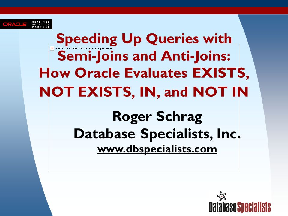 1 Speeding Up Queries with Semi-Joins and Anti-Joins: How Oracle Evaluates EXISTS, NOT EXISTS, IN, and NOT IN Roger Schrag Database Specialists, Inc.