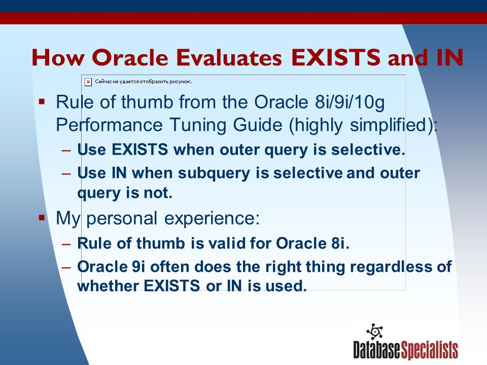 13 How Oracle Evaluates EXISTS and IN  Rule of thumb from the Oracle 8i/9i/10g Performance Tuning Guide (highly simplified): –Use EXISTS when outer q