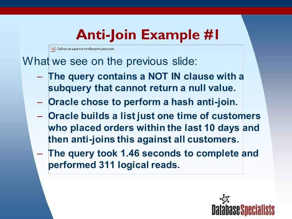 43 Anti-Join Example #1 What we see on the previous slide: –The query contains a NOT IN clause with a subquery that cannot return a null value. –Oracl