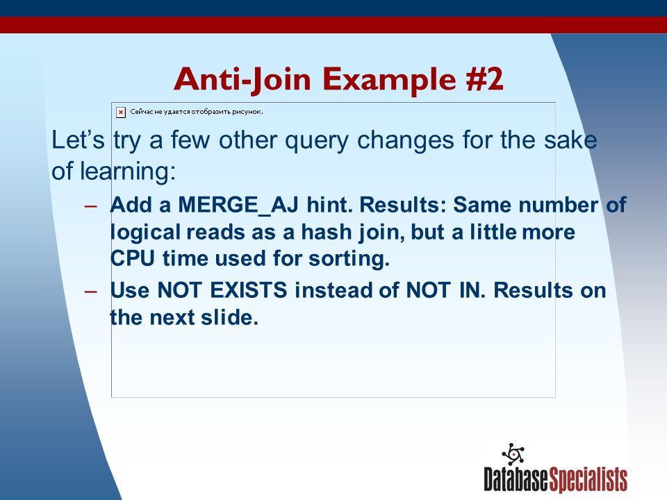 48 Anti-Join Example #2 Let's try a few other query changes for the sake of learning: –Add a MERGE_AJ hint. Results: Same number of logical reads as a