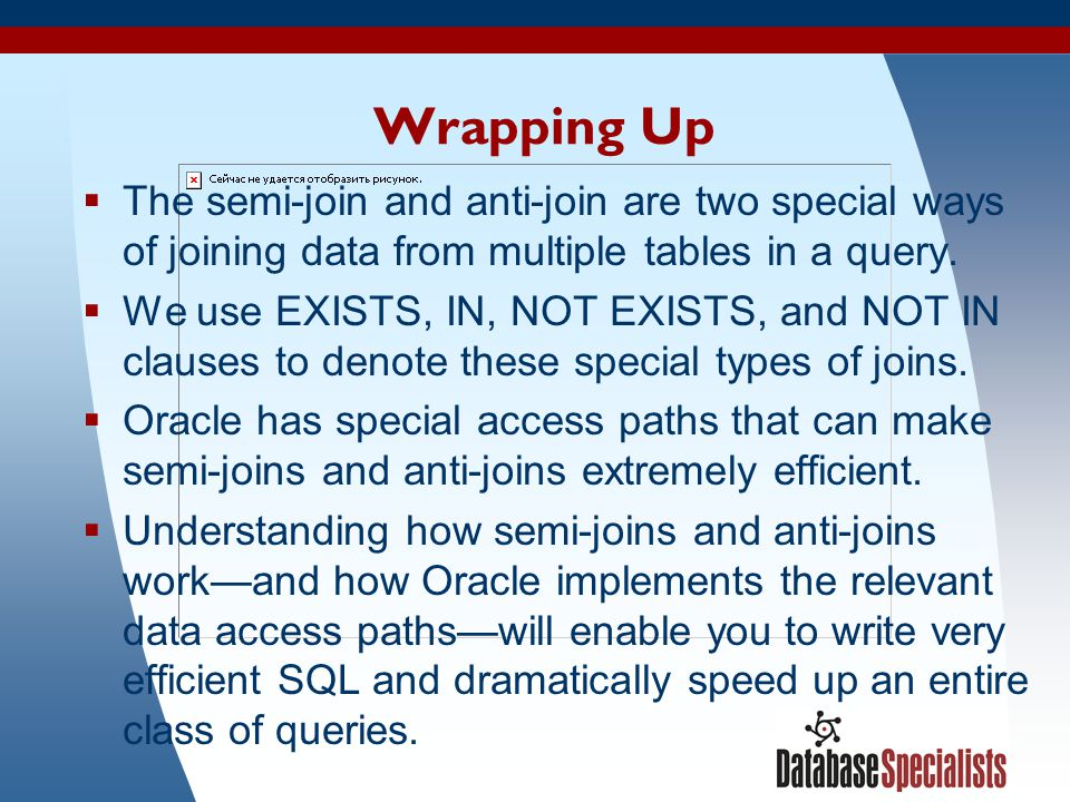 51 Wrapping Up  The semi-join and anti-join are two special ways of joining data from multiple tables in a query.  We use EXISTS, IN, NOT EXISTS, an