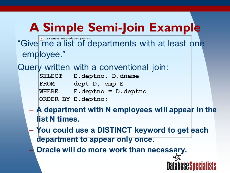 """6 A Simple Semi-Join Example """"Give me a list of departments with at least one employee."""" Query written with a conventional join: SELECT D.deptno, D.dn"""