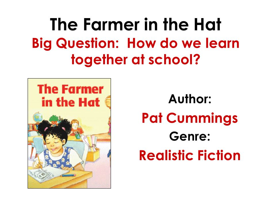 The Farmer in the Hat Big Question: How do we learn together at school? Author: Pat Cummings Genre: Realistic Fiction