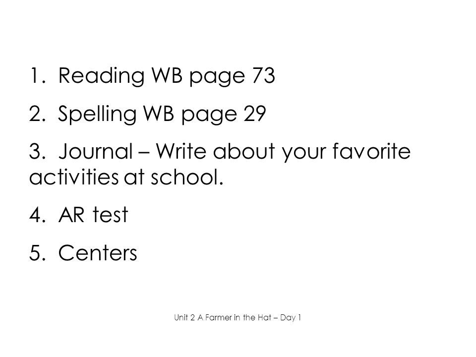 1. Reading WB page 73 2. Spelling WB page 29 3. Journal – Write about your favorite activities at school. 4. AR test 5. Centers Unit 2 A Farmer in the