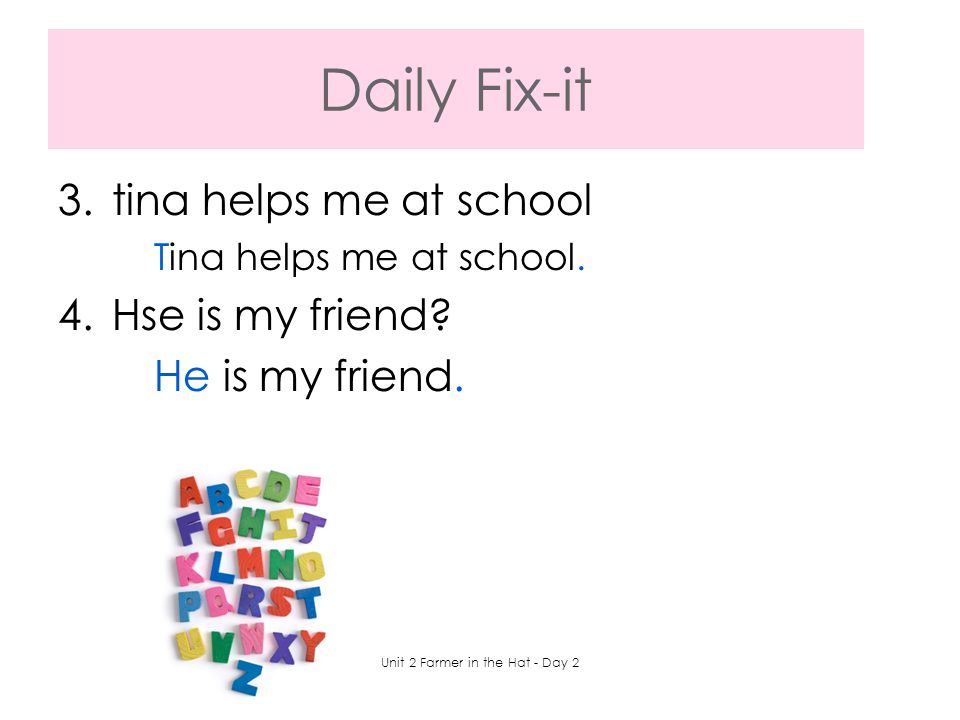Daily Fix-it 3.tina helps me at school Tina helps me at school. 4.Hse is my friend? He is my friend. Unit 2 Farmer in the Hat - Day 2