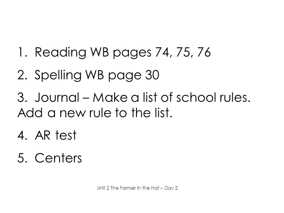 1. Reading WB pages 74, 75, 76 2. Spelling WB page 30 3. Journal – Make a list of school rules. Add a new rule to the list. 4. AR test 5. Centers Unit