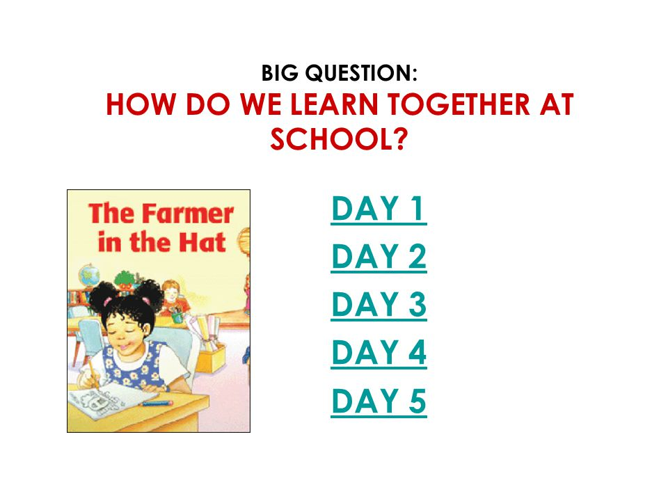 BIG QUESTION: HOW DO WE LEARN TOGETHER AT SCHOOL? DAY 1 DAY 2 DAY 3 DAY 4 DAY 5