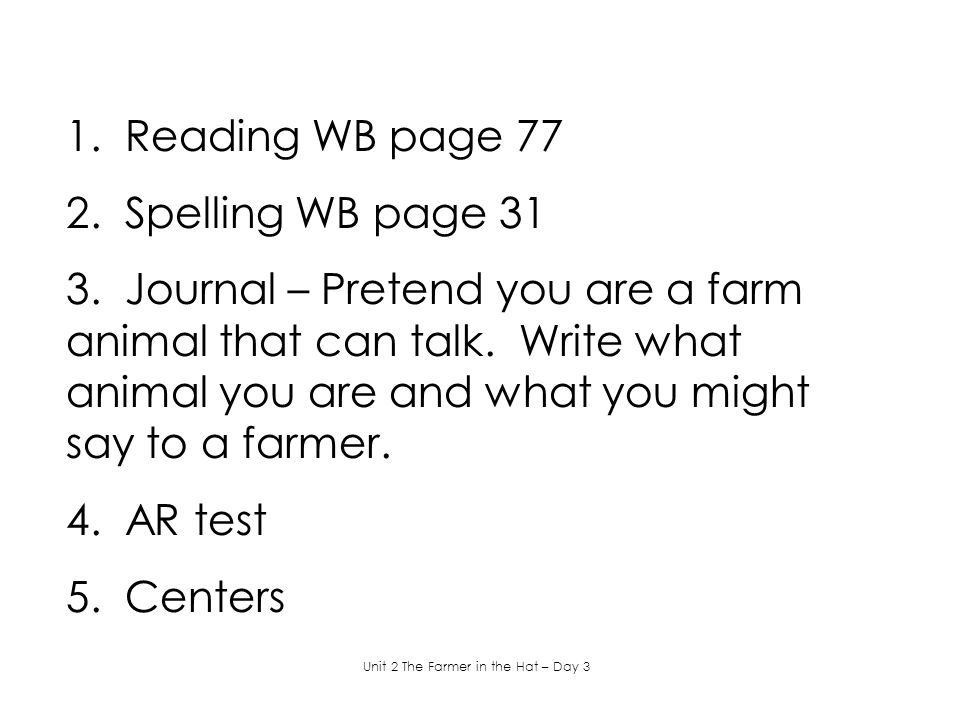1. Reading WB page 77 2. Spelling WB page 31 3. Journal – Pretend you are a farm animal that can talk. Write what animal you are and what you might sa