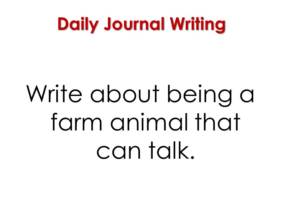 Daily Journal Writing Write about being a farm animal that can talk.