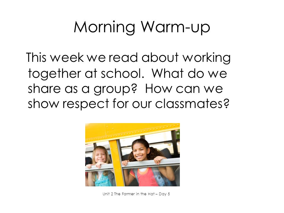 Morning Warm-up This week we read about working together at school. What do we share as a group? How can we show respect for our classmates? Unit 2 Th