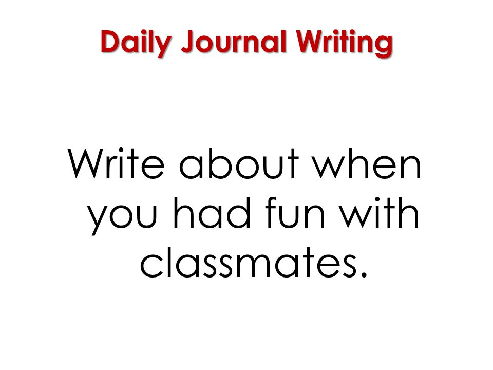 Daily Journal Writing Write about when you had fun with classmates.