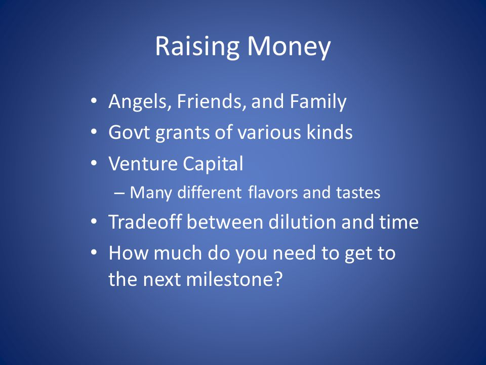 Raising Money Angels, Friends, and Family Govt grants of various kinds Venture Capital – Many different flavors and tastes Tradeoff between dilution a