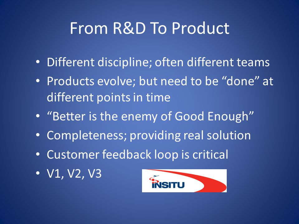 "From R&D To Product Different discipline; often different teams Products evolve; but need to be ""done"" at different points in time ""Better is the enem"