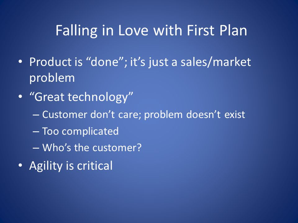 "Falling in Love with First Plan Product is ""done""; it's just a sales/market problem ""Great technology"" – Customer don't care; problem doesn't exist –"