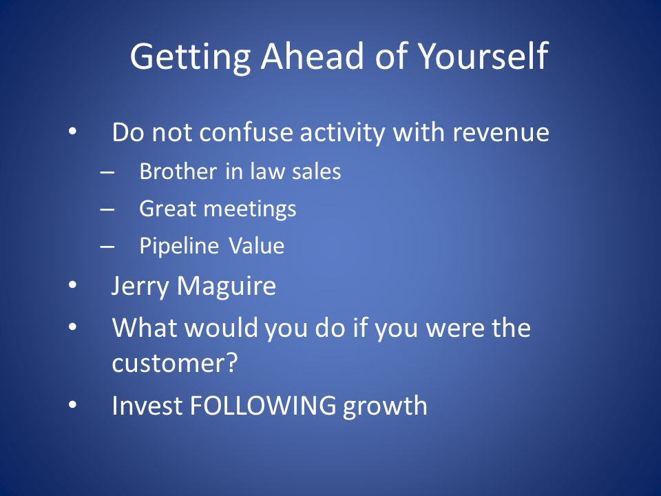 Getting Ahead of Yourself Do not confuse activity with revenue – Brother in law sales – Great meetings – Pipeline Value Jerry Maguire What would you d