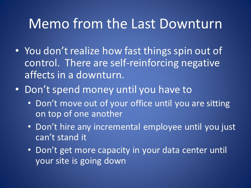 Memo from the Last Downturn You don't realize how fast things spin out of control. There are self-reinforcing negative affects in a downturn. Don't sp