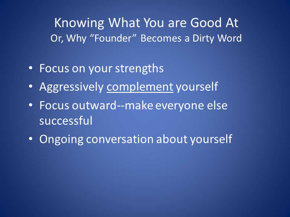 "Knowing What You are Good At Or, Why ""Founder"" Becomes a Dirty Word Focus on your strengths Aggressively complement yourself Focus outward--make every"