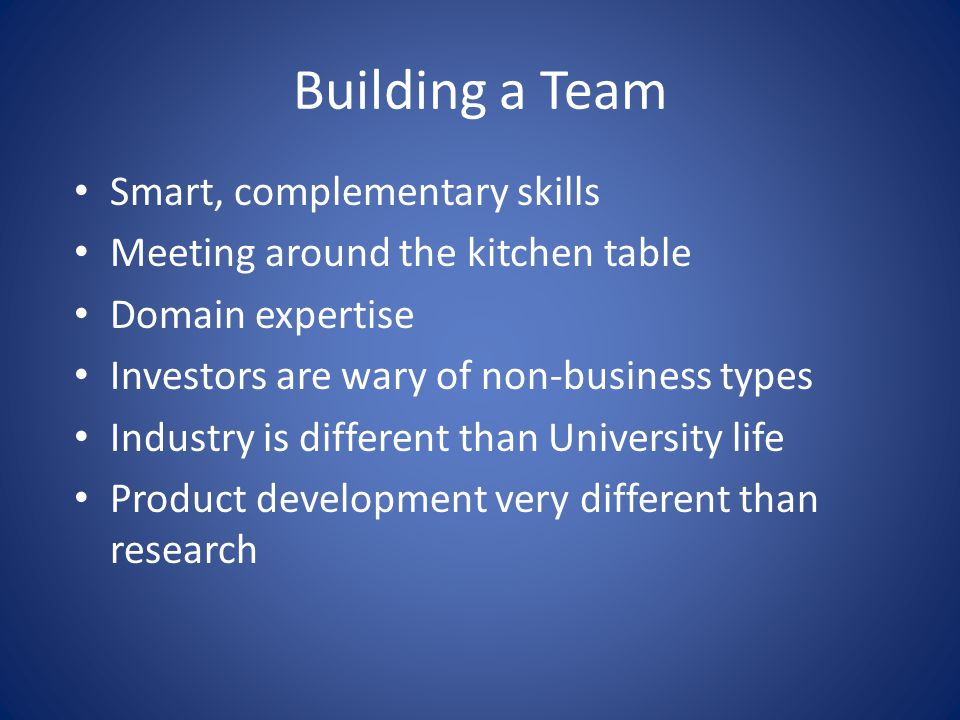 Building a Team Smart, complementary skills Meeting around the kitchen table Domain expertise Investors are wary of non-business types Industry is dif