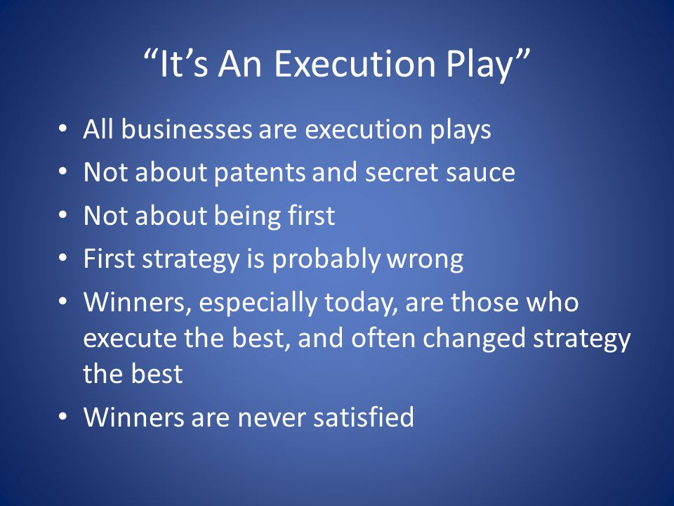 """It's An Execution Play"" All businesses are execution plays Not about patents and secret sauce Not about being first First strategy is probably wrong"