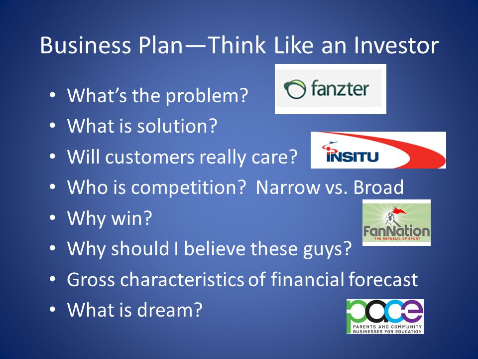 Business Plan—Think Like an Investor What's the problem? What is solution? Will customers really care? Who is competition? Narrow vs. Broad Why win? W