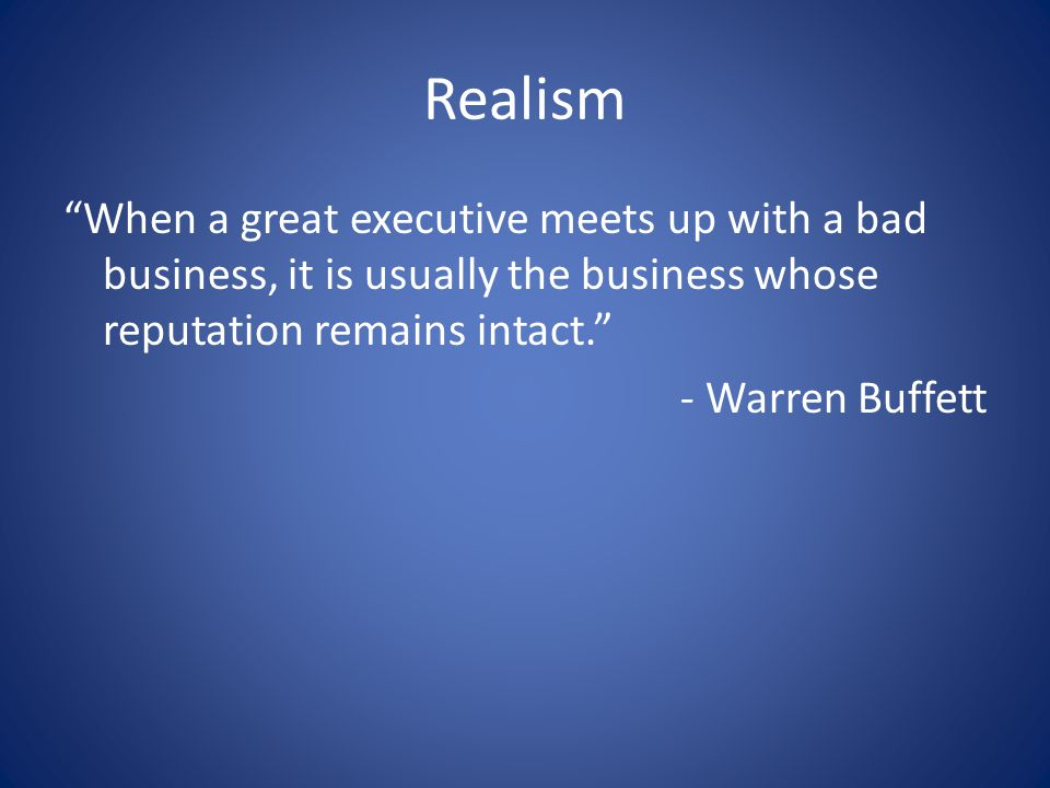 "Realism ""When a great executive meets up with a bad business, it is usually the business whose reputation remains intact."" - Warren Buffett"