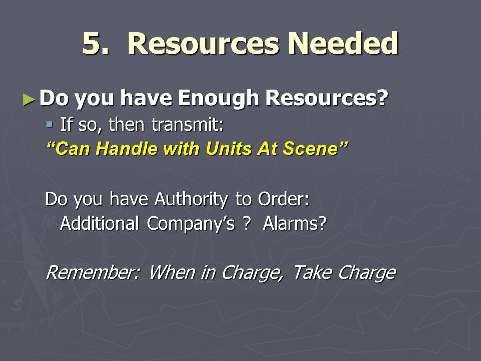 """5. Resources Needed ► Do you have Enough Resources?  If so, then transmit: """"Can Handle with Units At Scene"""" Do you have Authority to Order: Additiona"""