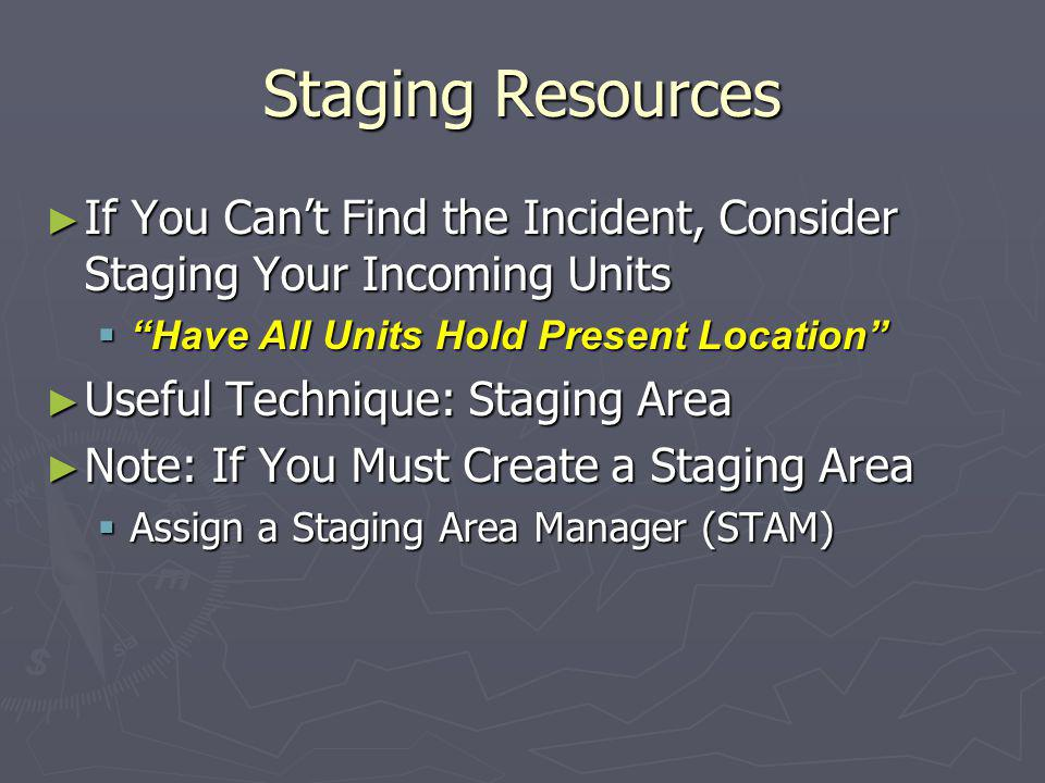 Staging Resources ► If You Can't Find the Incident, Consider Staging Your Incoming Units  Have All Units Hold Present Location ► Useful Technique: Staging Area ► Note: If You Must Create a Staging Area  Assign a Staging Area Manager (STAM)